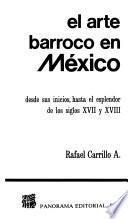 libro El Arte Barroco En México Desde Sus Inicios, Hasta El Esplendor De Los Siglos Xvii Y Xviii