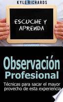 libro Observación Profesional: Técnicas Para Sacar El Mayor Provecho De Esta Experiencia
