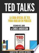 Ted Talks: La Guia Oficial De Ted Para Hablar En Publico