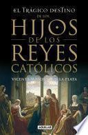 libro El Trágico Destino De Los Hijos De Los Reyes Católicos
