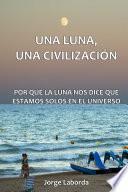 libro Una Luna, Una Civilizacion. Por Que La Luna Nos Dice Que Estamos Solos En El Universo