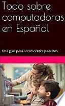 libro Todo Sobre Computadoras En Español: Una Guía Para Adolescentes Y Adultos
